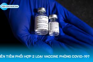 Có nên tiêm phối hợp 2 loại vaccine phòng COVID-19?